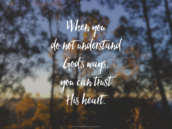 When you don't understand God's ways, trust his heart