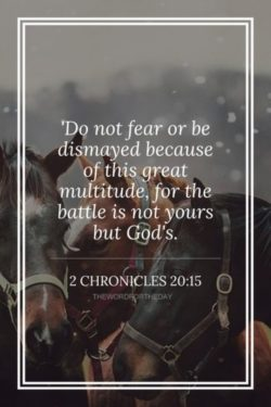 Do not fear for the battle is not yours but God's